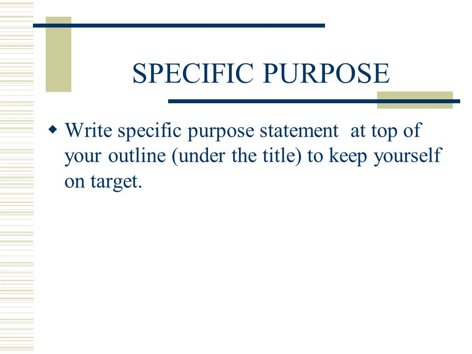 SPECIFIC PURPOSE Write specific purpose statement at top of your outline (under the title) to keep yourself on target.
