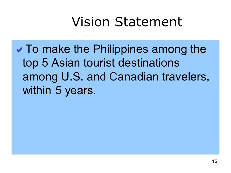 Vision Statement To make the Philippines among the top 5 Asian tourist destinations among U.S. and Canadian travelers, within 5 years.