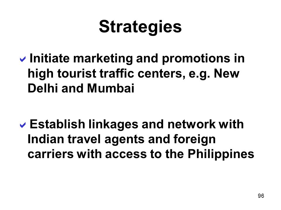 Strategies Initiate marketing and promotions in high tourist traffic centers, e.g. New Delhi and Mumbai.