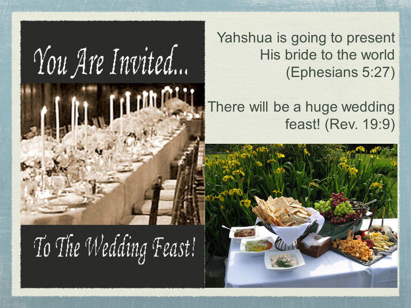 Yahshua is going to present His bride to the world (Ephesians 5:27)