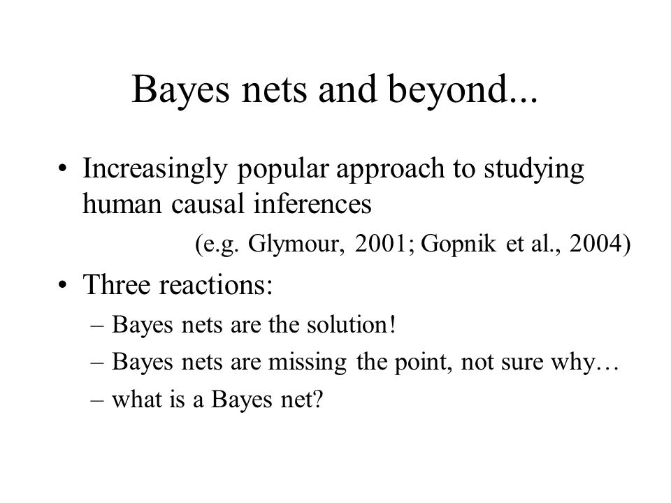 Bayes nets and beyond... Increasingly popular approach to studying human causal inferences. (e.g. Glymour, 2001; Gopnik et al., 2004)
