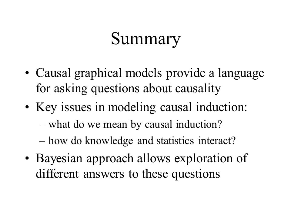 Summary Causal graphical models provide a language for asking questions about causality. Key issues in modeling causal induction: