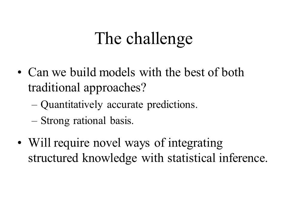 The challenge Can we build models with the best of both traditional approaches Quantitatively accurate predictions.