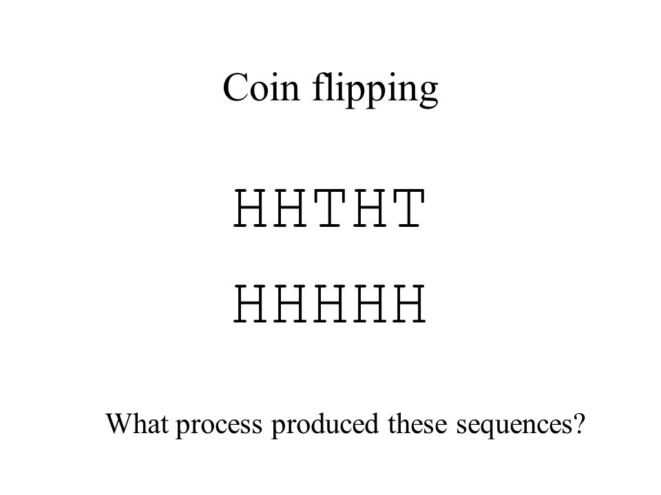 Coin flipping HHTHT HHHHH What process produced these sequences