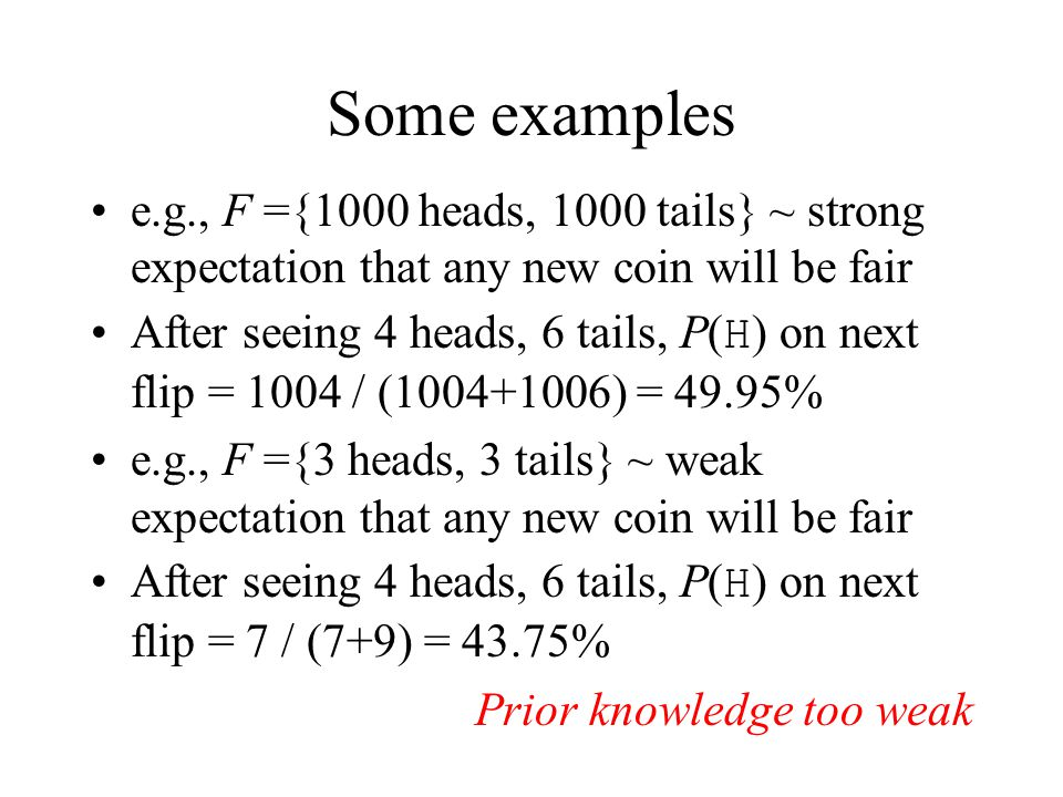 Some examples e.g., F ={1000 heads, 1000 tails} ~ strong expectation that any new coin will be fair.