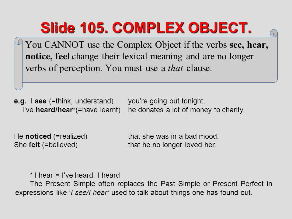 Slide 105. COMPLEX OBJECT. You CANNOT use the Complex Object if the verbs see, hear, notice, feel change their lexical meaning and are no longer.