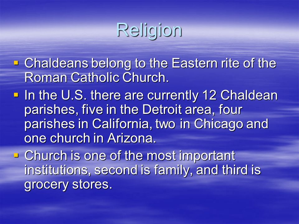 Religion Chaldeans belong to the Eastern rite of the Roman Catholic Church.