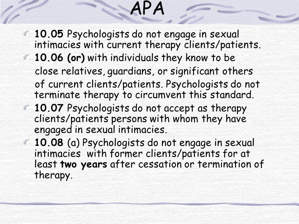 APA 10.05 Psychologists do not engage in sexual intimacies with current therapy clients/patients. 10.06 (or) with individuals they know to be.