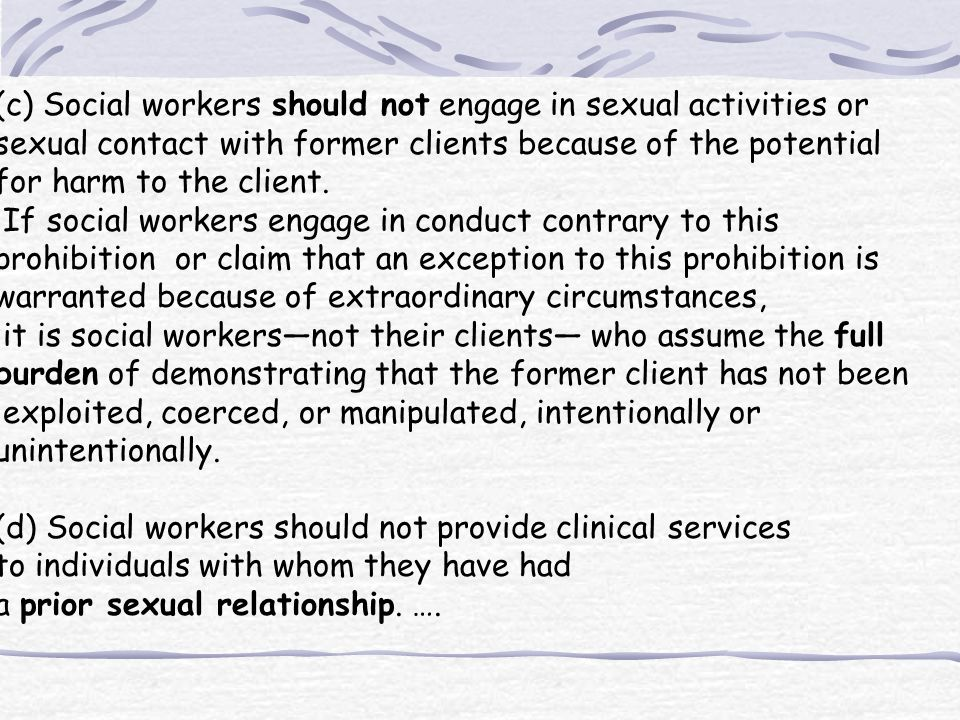 (c) Social workers should not engage in sexual activities or sexual contact with former clients because of the potential for harm to the client.