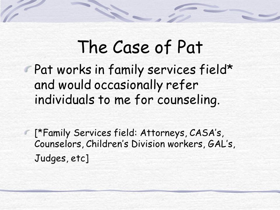 The Case of Pat Pat works in family services field* and would occasionally refer individuals to me for counseling.