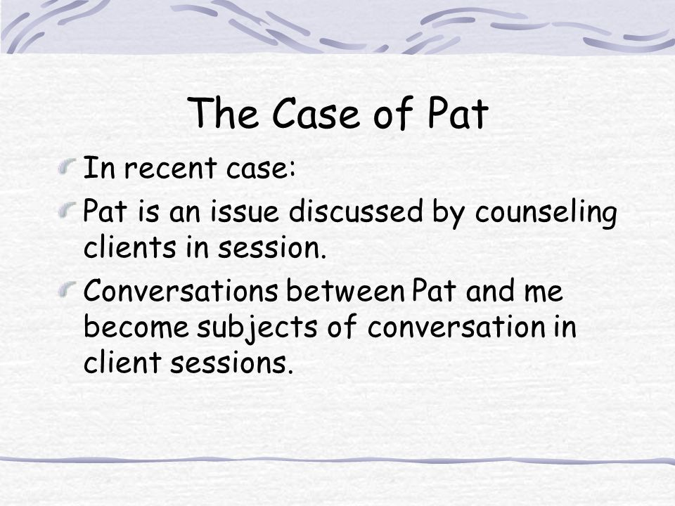 The Case of Pat In recent case: