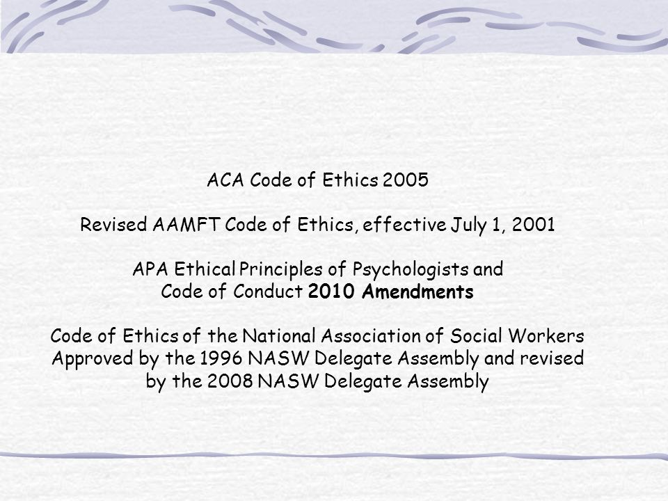 ACA Code of Ethics 2005 Revised AAMFT Code of Ethics, effective July 1, 2001 APA Ethical Principles of Psychologists and Code of Conduct 2010 Amendments Code of Ethics of the National Association of Social Workers Approved by the 1996 NASW Delegate Assembly and revised by the 2008 NASW Delegate Assembly