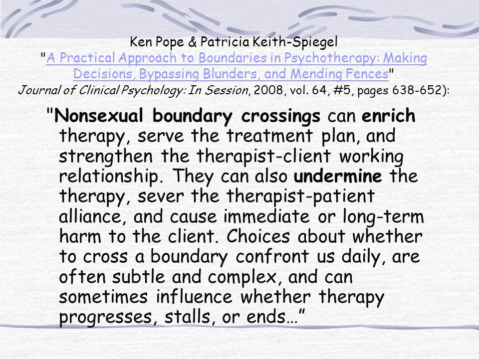 Ken Pope & Patricia Keith-Spiegel A Practical Approach to Boundaries in Psychotherapy: Making Decisions, Bypassing Blunders, and Mending Fences Journal of Clinical Psychology: In Session, 2008, vol. 64, #5, pages 638-652):