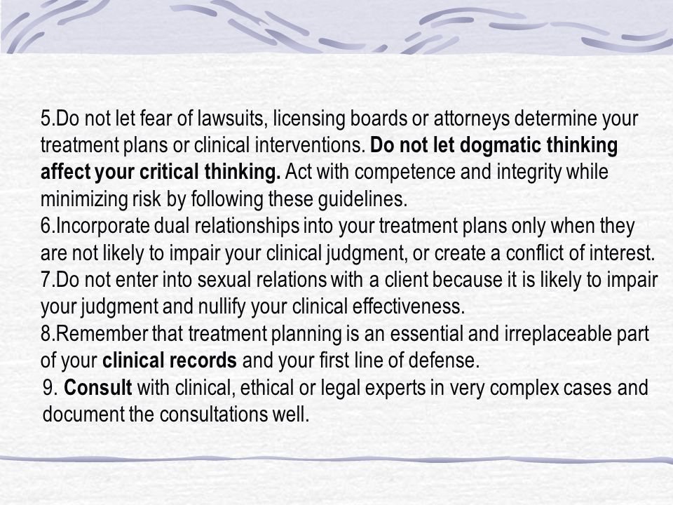 5.Do not let fear of lawsuits, licensing boards or attorneys determine your treatment plans or clinical interventions. Do not let dogmatic thinking affect your critical thinking. Act with competence and integrity while minimizing risk by following these guidelines.