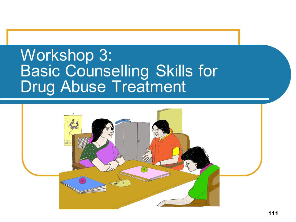 Workshop 3: Basic Counselling Skills for Drug Abuse Treatment
