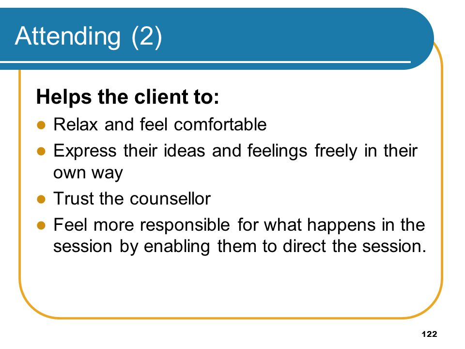 Attending (2) Helps the client to: Relax and feel comfortable