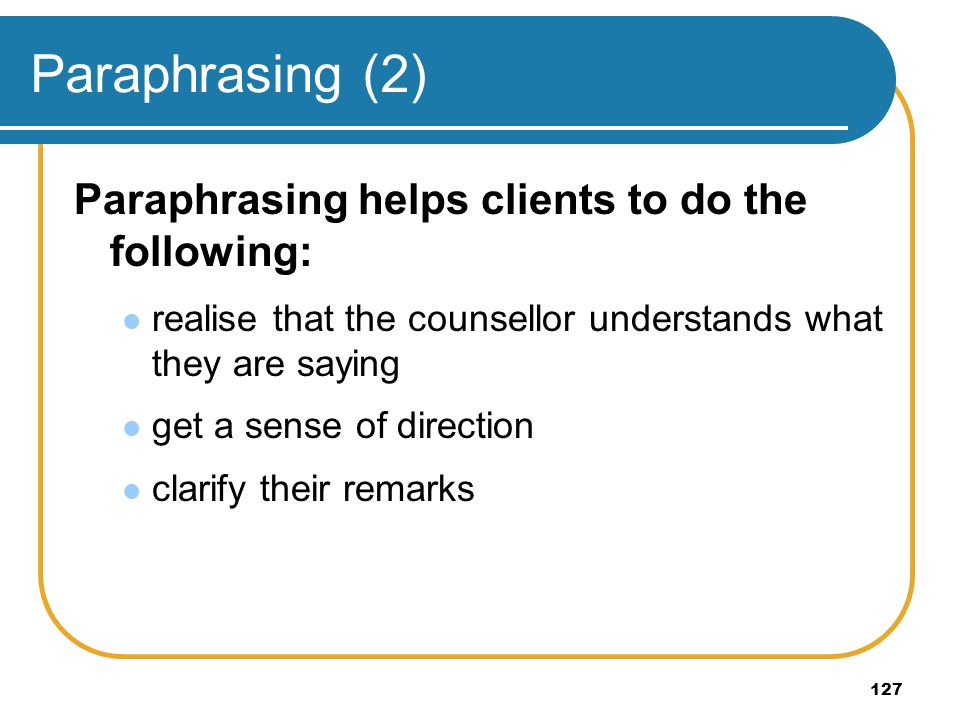 Paraphrasing (2) Paraphrasing helps clients to do the following:
