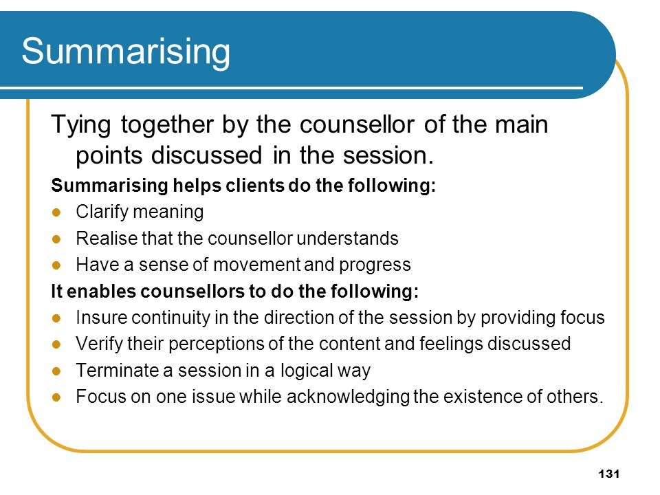 Summarising Tying together by the counsellor of the main points discussed in the session. Summarising helps clients do the following: