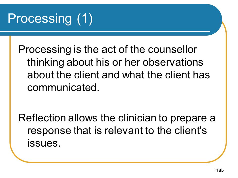 Processing (1) Processing is the act of the counsellor thinking about his or her observations about the client and what the client has communicated.