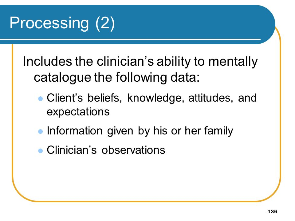 Processing (2) Includes the clinician's ability to mentally catalogue the following data: Client's beliefs, knowledge, attitudes, and expectations.