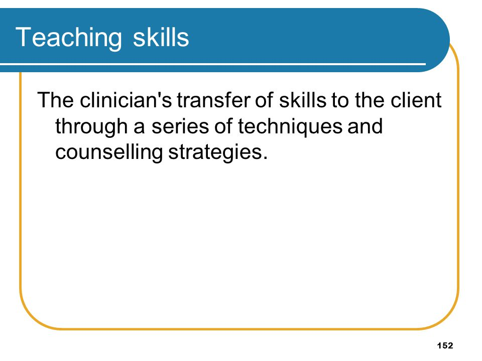 Teaching skills The clinician s transfer of skills to the client through a series of techniques and counselling strategies.