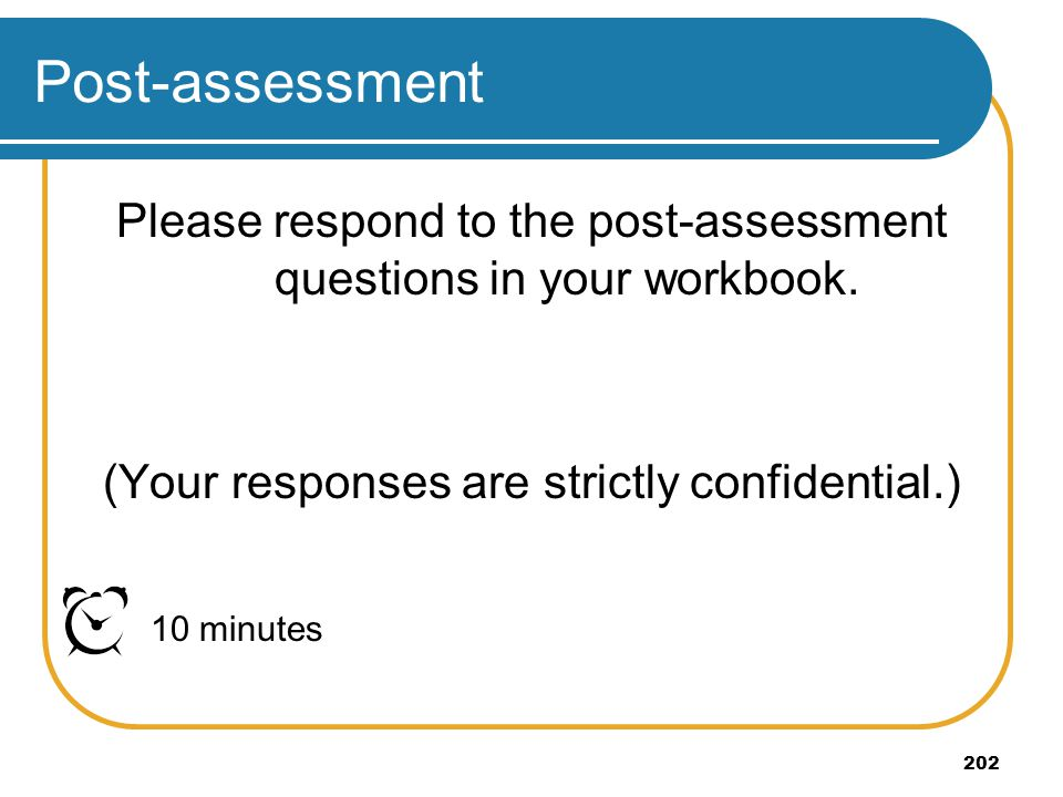Post-assessment Please respond to the post-assessment questions in your workbook. (Your responses are strictly confidential.)