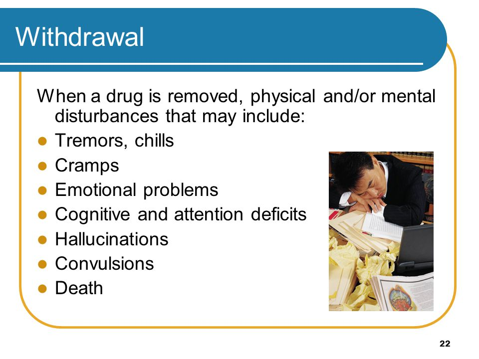 Withdrawal When a drug is removed, physical and/or mental disturbances that may include: Tremors, chills.