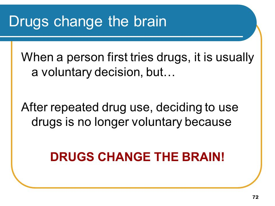 Drugs change the brain When a person first tries drugs, it is usually a voluntary decision, but…