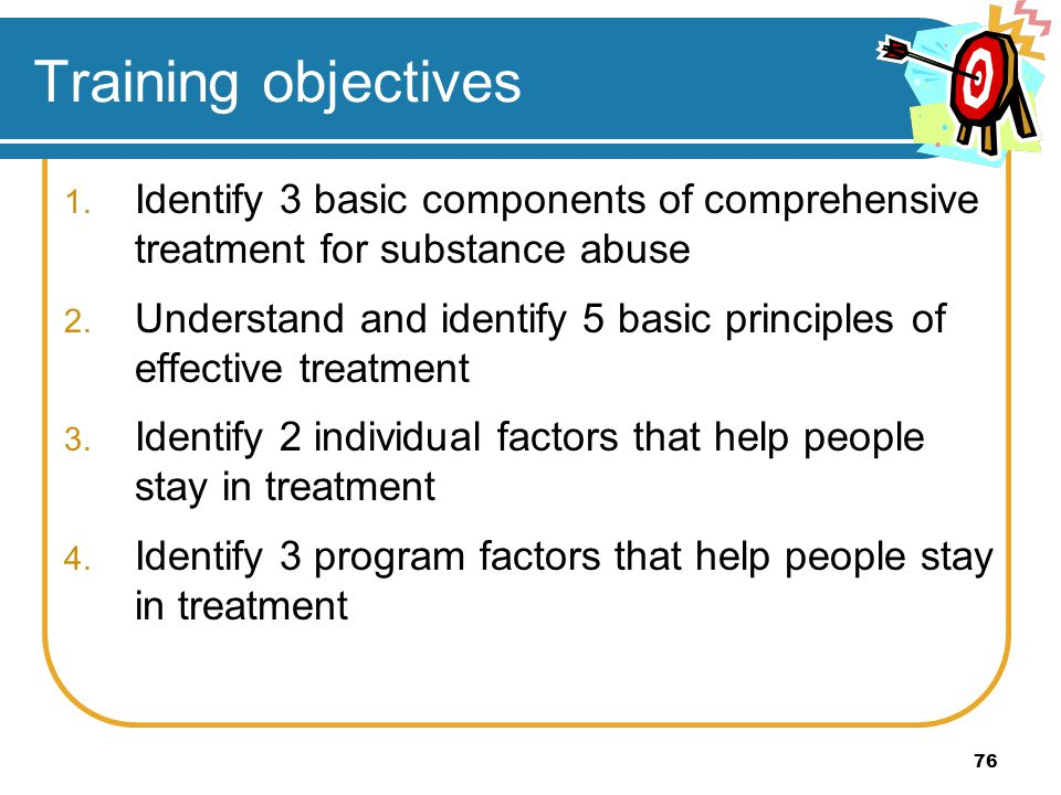 Training objectives Identify 3 basic components of comprehensive treatment for substance abuse.