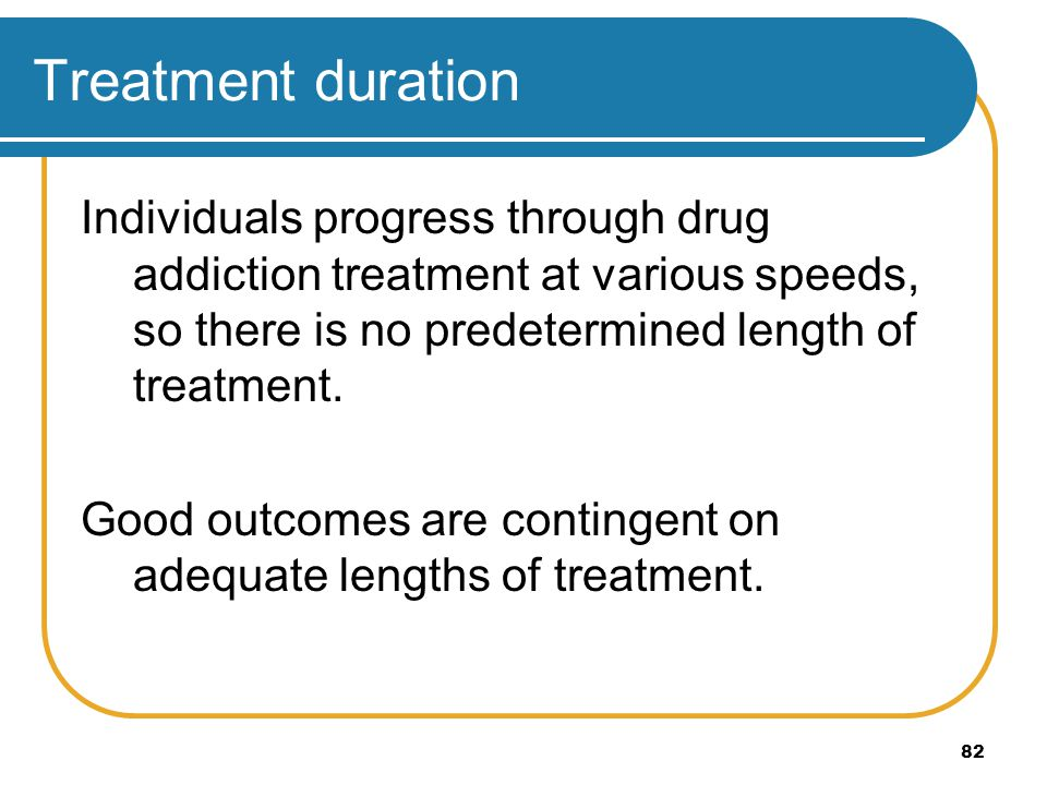 Treatment duration Individuals progress through drug addiction treatment at various speeds, so there is no predetermined length of treatment.