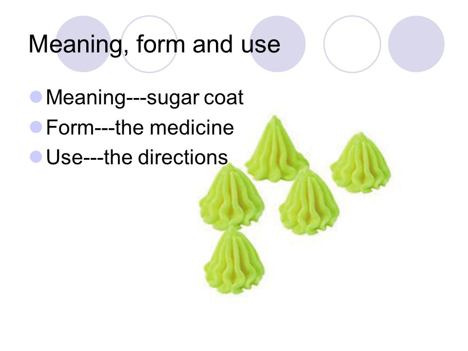 Meaning, form and use Meaning---sugar coat Form---the medicine