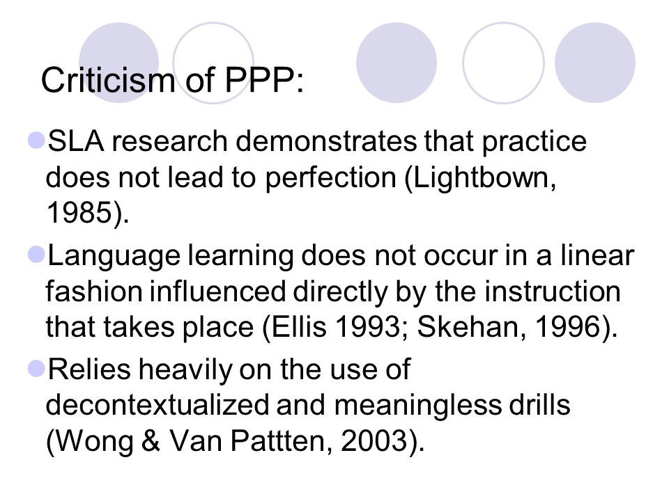Criticism of PPP: SLA research demonstrates that practice does not lead to perfection (Lightbown, 1985).
