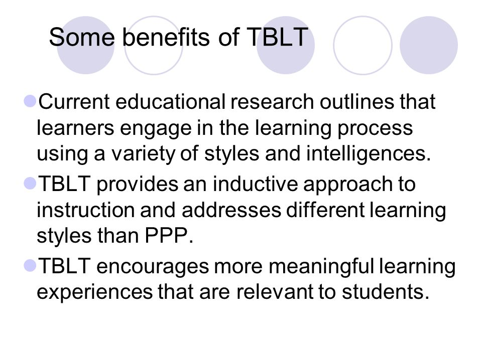 Some benefits of TBLT Current educational research outlines that learners engage in the learning process using a variety of styles and intelligences.
