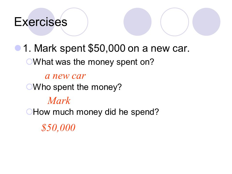 Exercises 1. Mark spent $50,000 on a new car. a new car Mark $50,000