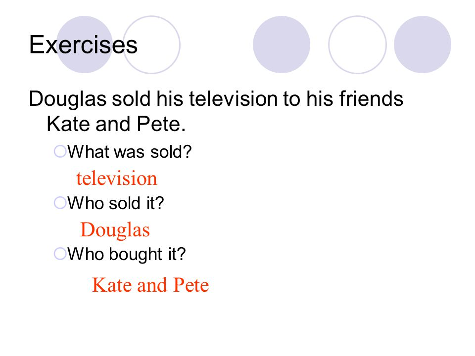 Exercises Douglas sold his television to his friends Kate and Pete.