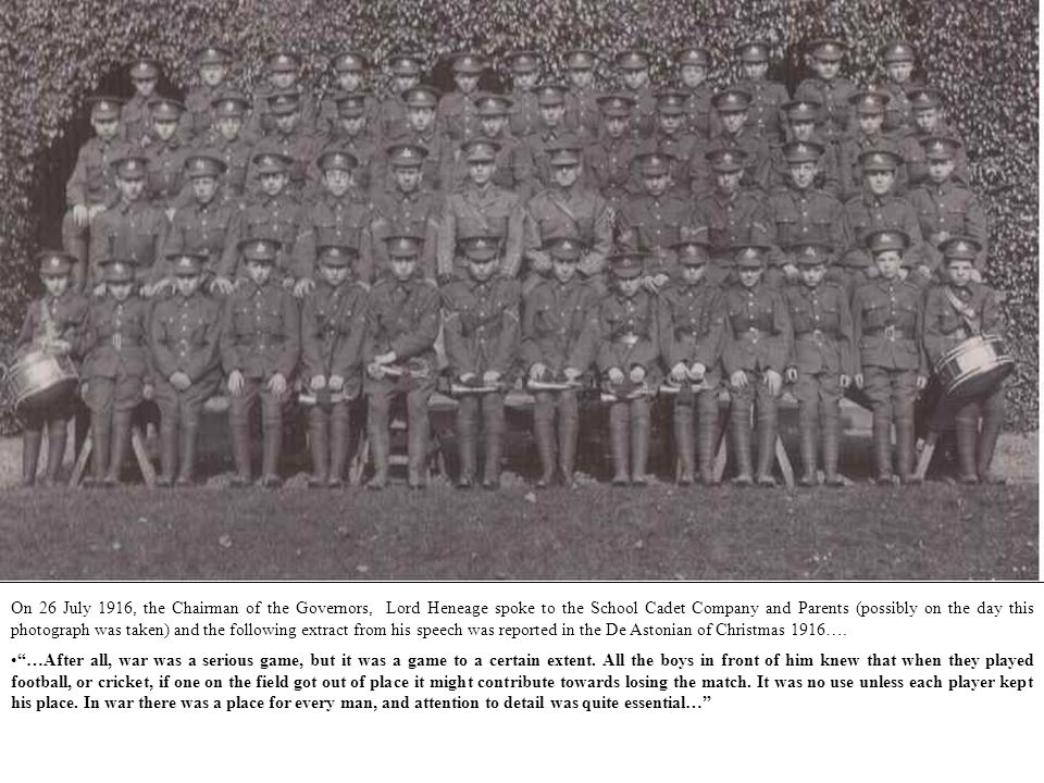 On 26 July 1916, the Chairman of the Governors, Lord Heneage spoke to the School Cadet Company and Parents (possibly on the day this photograph was taken) and the following extract from his speech was reported in the De Astonian of Christmas 1916….