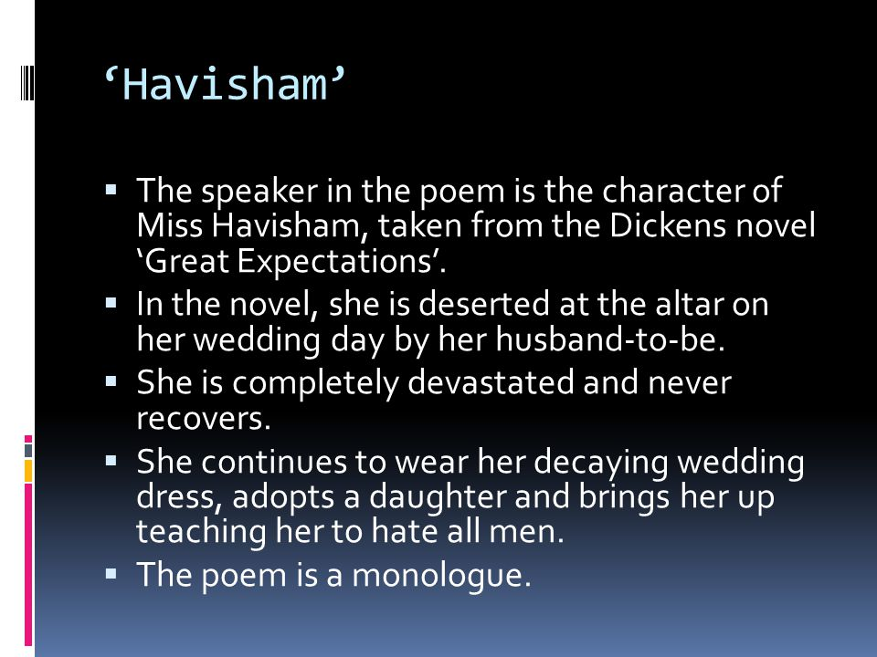'Havisham' The speaker in the poem is the character of Miss Havisham, taken from the Dickens novel 'Great Expectations'.