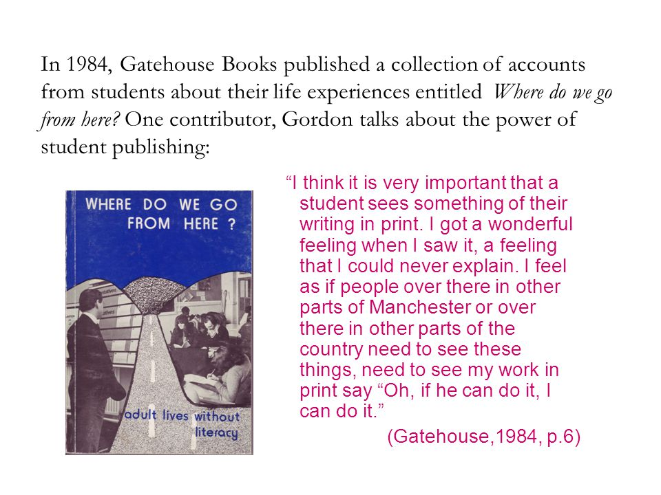 In 1984, Gatehouse Books published a collection of accounts from students about their life experiences entitled Where do we go from here One contributor, Gordon talks about the power of student publishing: