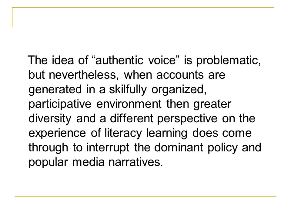 The idea of authentic voice is problematic, but nevertheless, when accounts are generated in a skilfully organized, participative environment then greater diversity and a different perspective on the experience of literacy learning does come through to interrupt the dominant policy and popular media narratives.