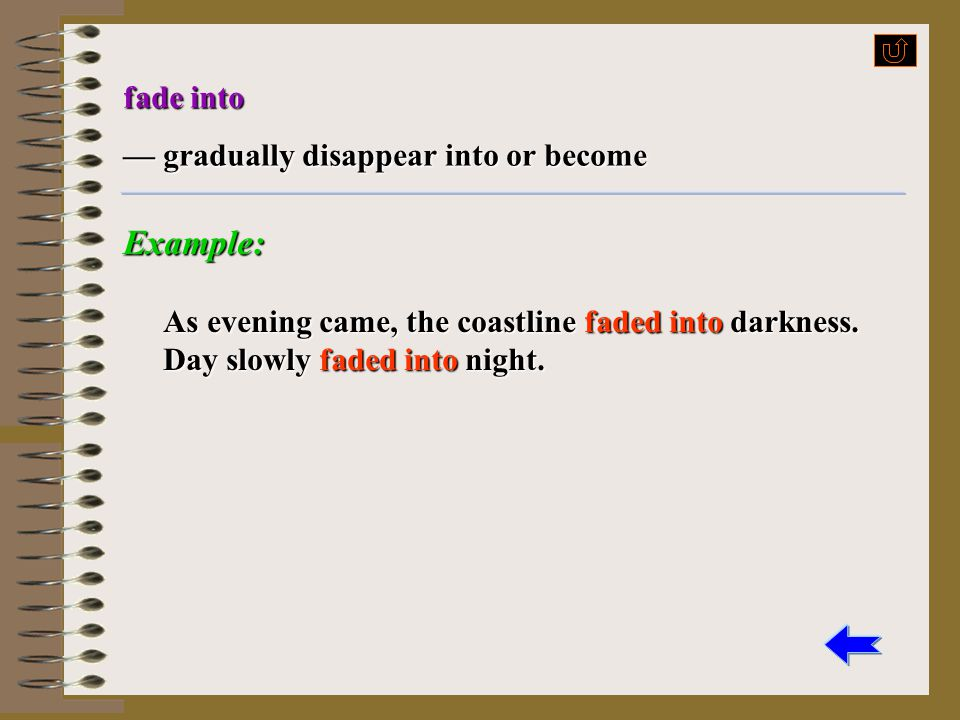 Example: fade into — gradually disappear into or become