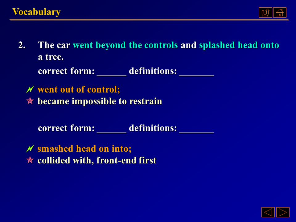 Vocabulary 2. The car went beyond the controls and splashed head onto a tree. correct form: ______ definitions: _______.