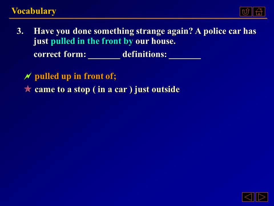 Vocabulary 3. Have you done something strange again A police car has. just pulled in the front by our house.