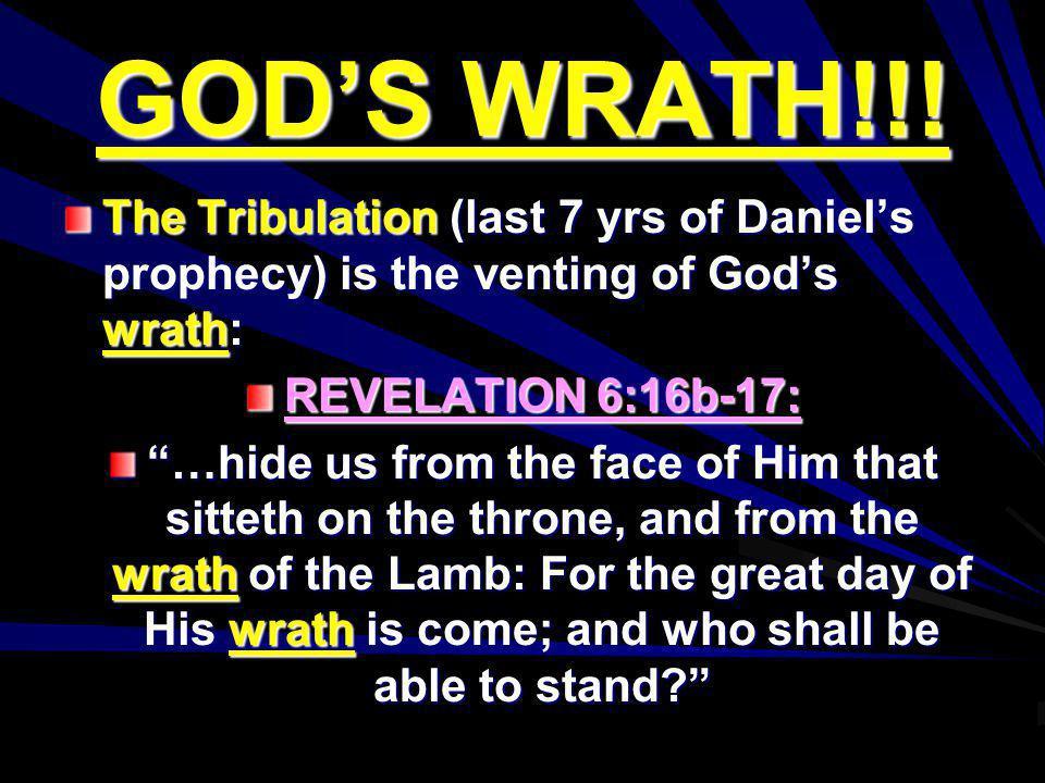 GOD'S WRATH!!! The Tribulation (last 7 yrs of Daniel's prophecy) is the venting of God's wrath: REVELATION 6:16b-17: