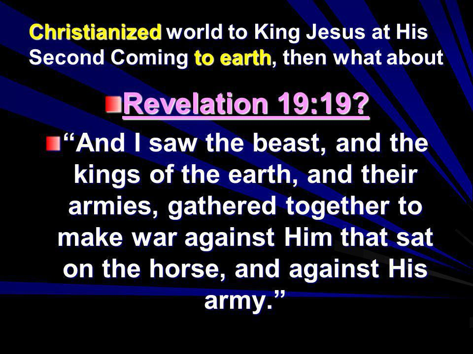 Christianized world to King Jesus at His Second Coming to earth, then what about