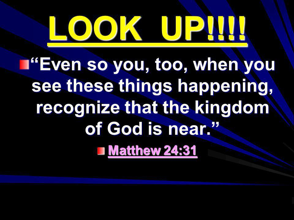 LOOK UP!!!! Even so you, too, when you see these things happening, recognize that the kingdom of God is near.