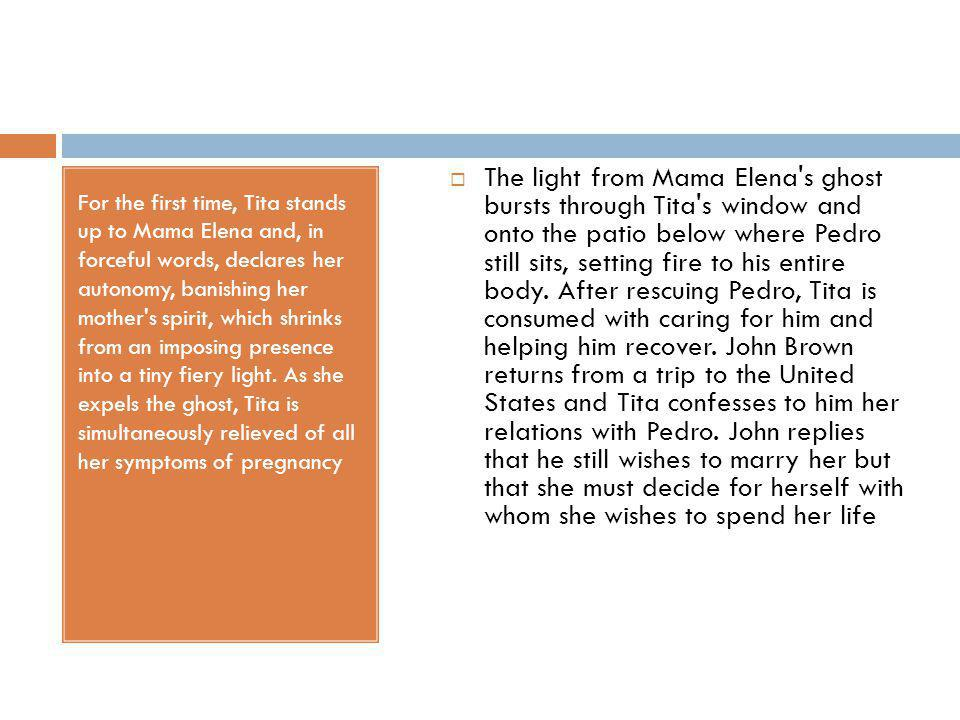 The light from Mama Elena s ghost bursts through Tita s window and onto the patio below where Pedro still sits, setting fire to his entire body. After rescuing Pedro, Tita is consumed with caring for him and helping him recover. John Brown returns from a trip to the United States and Tita confesses to him her relations with Pedro. John replies that he still wishes to marry her but that she must decide for herself with whom she wishes to spend her life