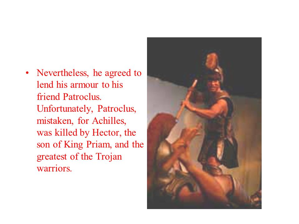 Nevertheless, he agreed to lend his armour to his friend Patroclus