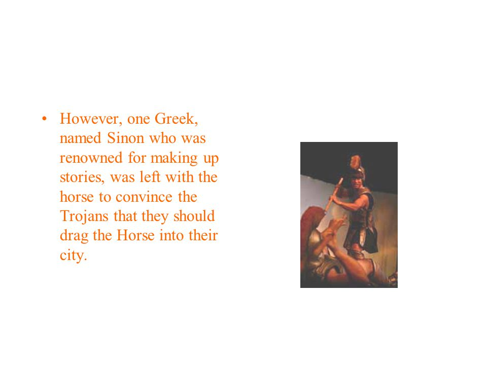 However, one Greek, named Sinon who was renowned for making up stories, was left with the horse to convince the Trojans that they should drag the Horse into their city.