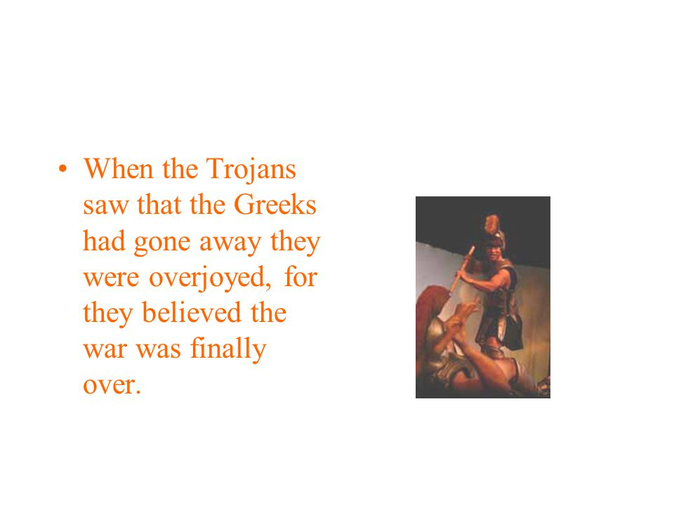 When the Trojans saw that the Greeks had gone away they were overjoyed, for they believed the war was finally over.