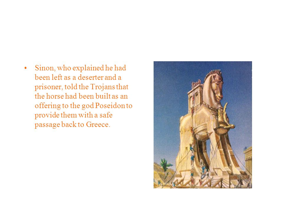 Sinon, who explained he had been left as a deserter and a prisoner, told the Trojans that the horse had been built as an offering to the god Poseidon to provide them with a safe passage back to Greece.